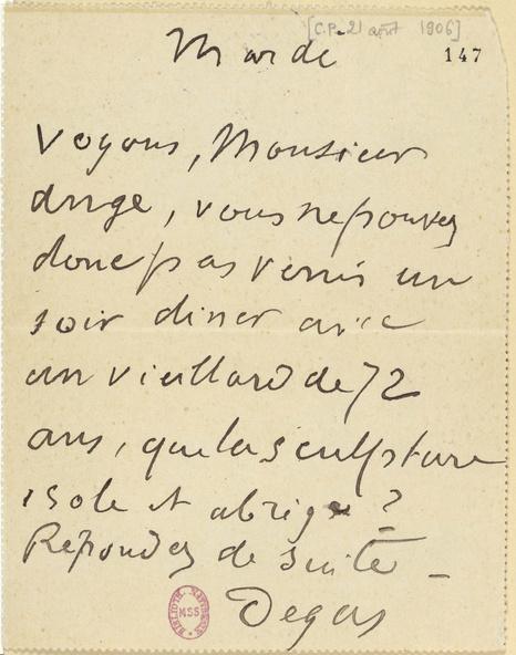 Carte pneumatique envoyée par Degas à Paul Valéry. 21 août 1906. Mardi. Voyons monsieur Ange, vous ne pouvez donc pas venir un soir diner avec un vieillard de 72 ans, que la sculpture isole et abrège ? Répondez de suite.
